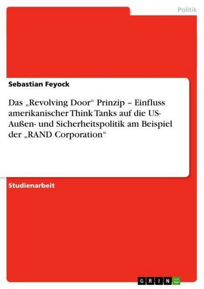 Das 'Revolving Door' Prinzip - Einfluss amerikanischer Think Tanks auf die US- Außen- und Sicherheitspolitik am Beispiel der 'RAND Corporation'