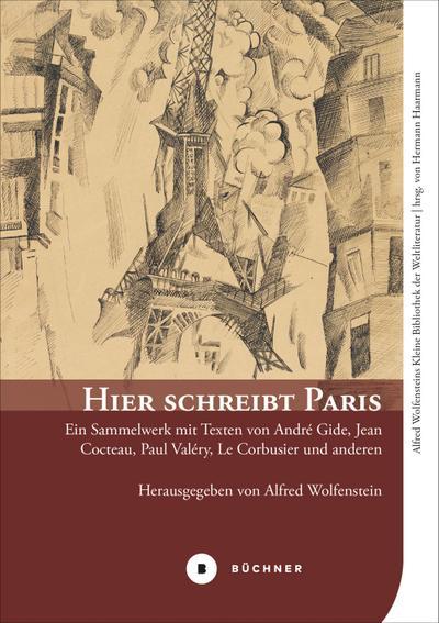 Hier schreibt Paris: Ein Sammelwerk mit Texten von André Gide, Jean Cocteau, Paul Valéry, Le Corbusier und anderen (Alfred Wolfensteins Kleine Bibliothek der Weltliteratur)