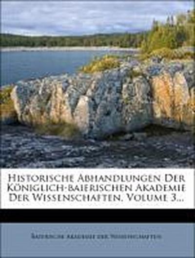 Historische Abhandlungen der königlich-baierischen Akademie der Wissenschaften.