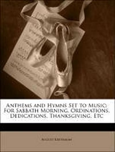 Anthems and Hymns Set to Music: For Sabbath Morning, Ordinations, Dedications, Thanksgiving, Etc