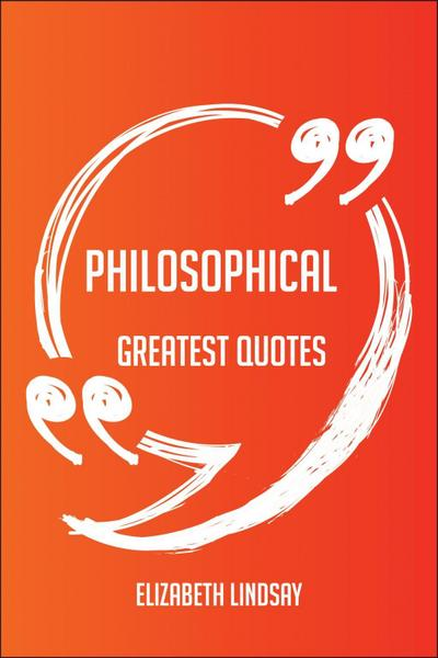Philosophical Greatest Quotes - Quick, Short, Medium Or Long Quotes. Find The Perfect Philosophical Quotations For All Occasions - Spicing Up Letters, Speeches, And Everyday Conversations.