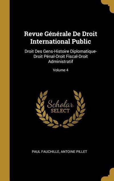 Revue Générale de Droit International Public: Droit Des Gens-Histoire Diplomatique-Droit Pénal-Droit Fiscal-Droit Administratif; Volume 4
