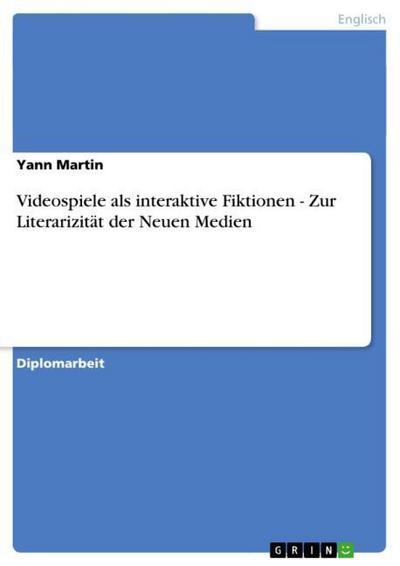 Videospiele als interaktive Fiktionen - Zur Literarizität der Neuen Medien - Yann Martin