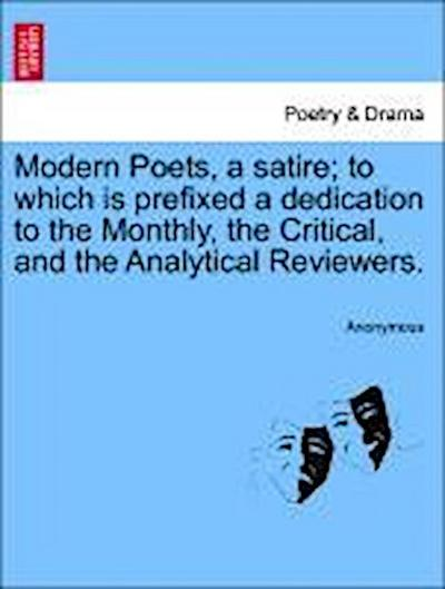 Modern Poets, a satire; to which is prefixed a dedication to the Monthly, the Critical, and the Analytical Reviewers.