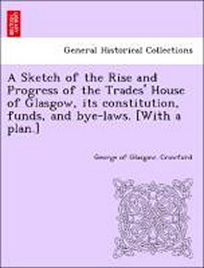 A Sketch of the Rise and Progress of the Trades' House of Glasgow, its constitution, funds, and bye-laws. [With a plan.]