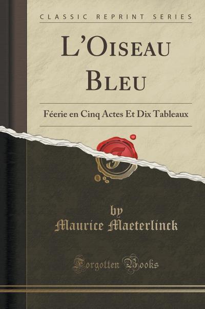 L'Oiseau Bleu: Féerie En Cinq Actes Et Dix Tableaux (Classic Reprint)