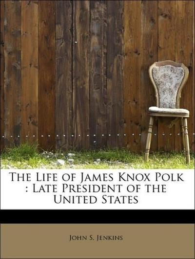 The Life of James Knox Polk : Late President of the United States
