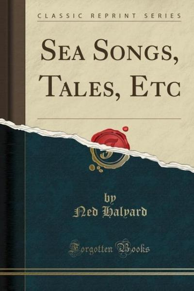Sea Songs, Tales, Etc (Classic Reprint)