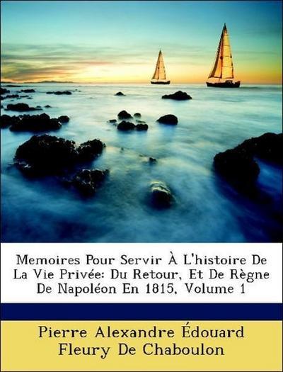 Memoires Pour Servir À L'histoire De La Vie Privée: Du Retour, Et De Règne De Napoléon En 1815, Volume 1