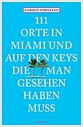 111 Orte in Miami und auf den Keys, die man gesehen haben muss; Reiseführer; 111 Orte ...; Deutsch; Mit zahlreichen Fotografien