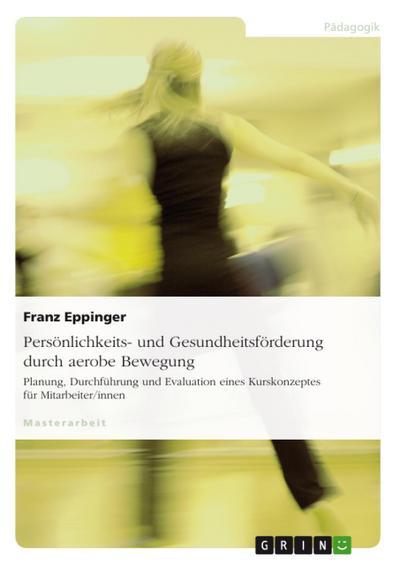 Persönlichkeits- und Gesundheitsförderung durch aerobe Bewegung - Planung, Durchführung und Evaluation eines Kurskonzeptes für Mitarbeiter/innen