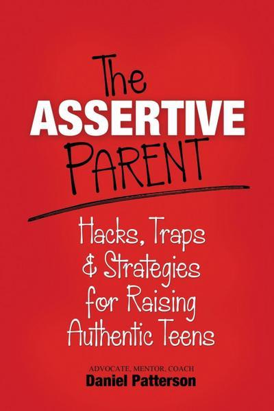 The Assertive Parent: Hacks, Traps & Strategies for Raising Authentic Teens