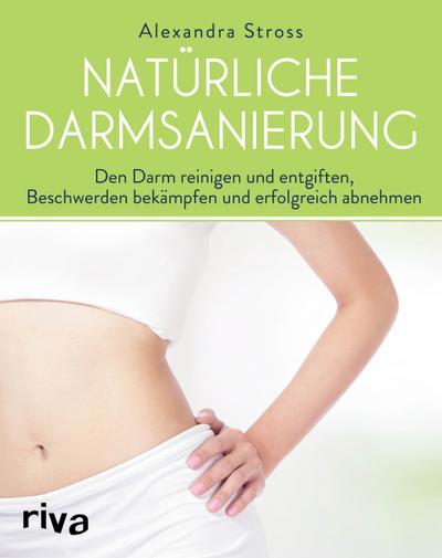 Natürliche Darmsanierung: Den Darm reinigen und entgiften, Beschwerden bekämpfen und erfolgreich abnehmen