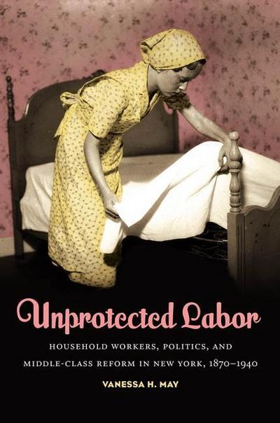 Unprotected Labor: Household Workers, Politics, and Middle-Class Reform in New York, 1870-1940