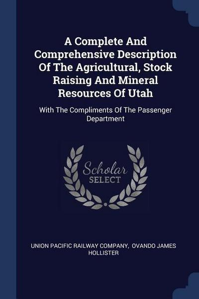 A Complete and Comprehensive Description of the Agricultural, Stock Raising and Mineral Resources of Utah: With the Compliments of the Passenger Depar