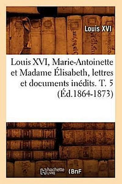 Louis XVI, Marie-Antoinette Et Madame Elisabeth, Lettres Et Documents Inedits. T. 5 (Ed.1864-1873)