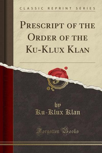 Prescript of the Order of the Ku-Klux Klan (Classic Reprint)
