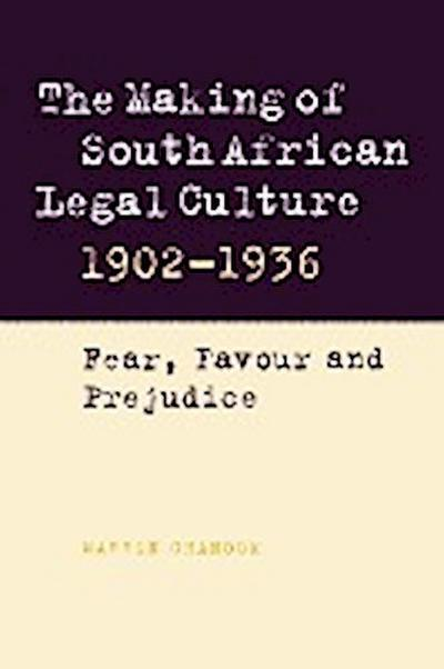 The Making of South African Legal Culture 1902 1936: Fear, Favour and Prejudice