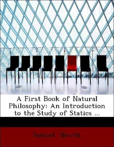 A First Book of Natural Philosophy: An Introduction to the Study of Statics ...