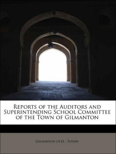 Reports of the Auditors and Superintending School Committee of the Town of Gilmanton