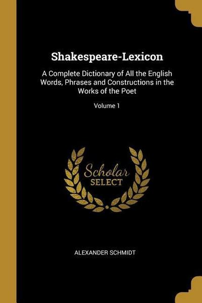 Shakespeare-Lexicon: A Complete Dictionary of All the English Words, Phrases and Constructions in the Works of the Poet; Volume 1