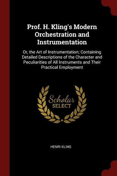 Prof. H. Kling's Modern Orchestration and Instrumentation: Or, the Art of Instrumentation; Containing Detailed Descriptions of the Character and Pecul