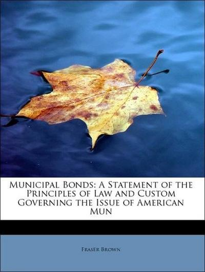 Municipal Bonds: A Statement of the Principles of Law and Custom Governing the Issue of American Mun