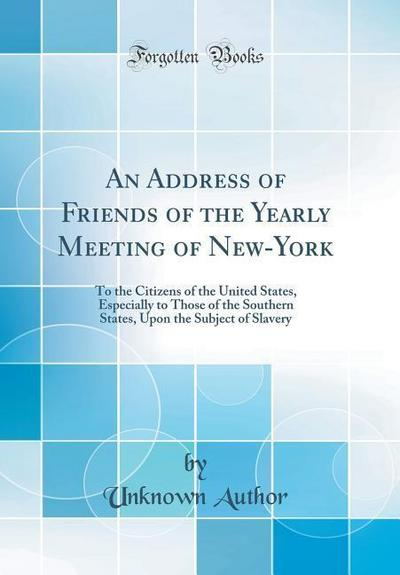 An Address of Friends of the Yearly Meeting of New-York: To the Citizens of the United States, Especially to Those of the Southern States, Upon the Su