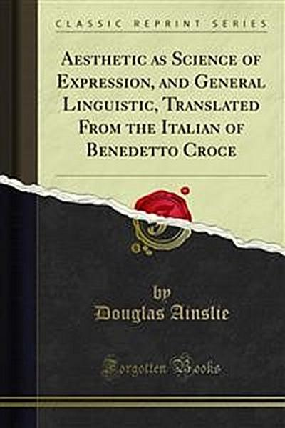 Aesthetic as Science of Expression, and General Linguistic, Translated From the Italian of Benedetto Croce