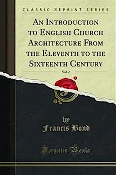 An Introduction to English Church Architecture From the Eleventh to the Sixteenth Century