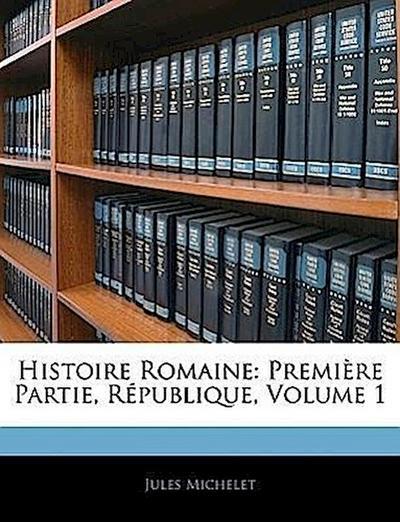 Histoire Romaine: Première Partie, République, Volume 1