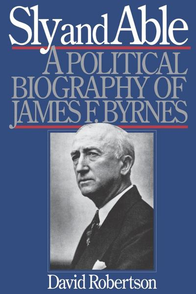 Sly and Able: A Political Biography of James F. Byrnes