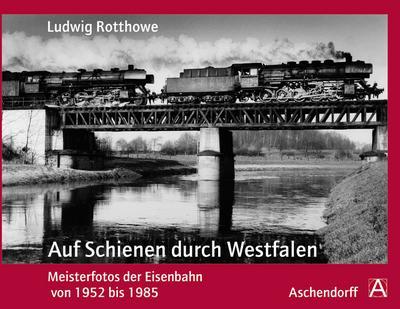 Ludwig Rotthowe: Auf Schienen durch Westfalen