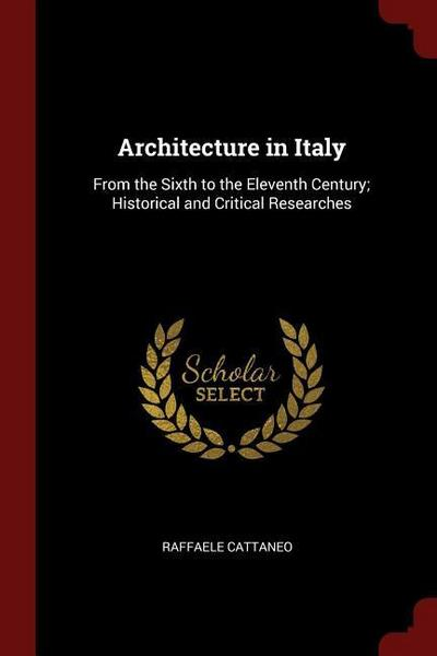 Architecture in Italy: From the Sixth to the Eleventh Century; Historical and Critical Researches