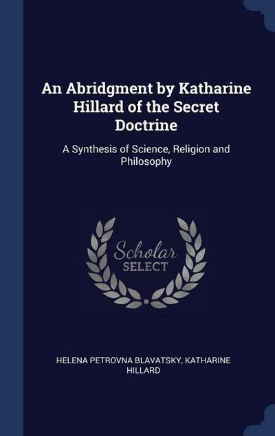 An Abridgment by Katharine Hillard of the Secret Doctrine: A Synthesis of Science, Religion and Philosophy