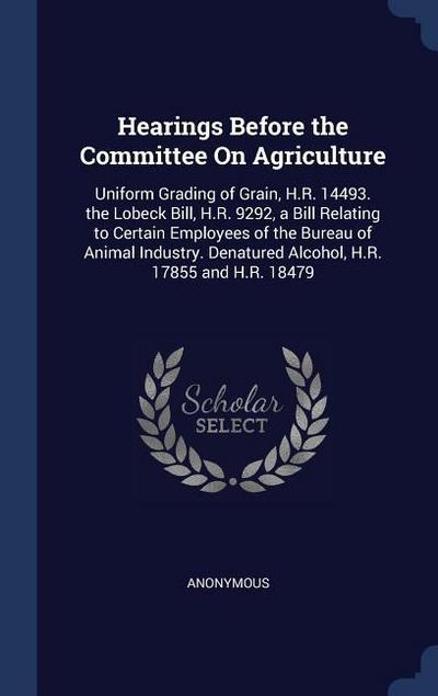 Hearings Before the Committee on Agriculture: Uniform Grading of Grain, H.R. 14493. the Lobeck Bill, H.R. 9292, a Bill Relating to Certain Employees o