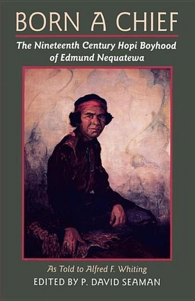 Born a Chief: The Nineteenth Century Hopi Boyhood of Edmund Nequatewa, as Told to Alfred F. Whiting