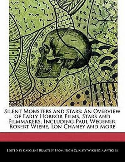 Silent Monsters and Stars: An Overview of Early Horror Films, Stars and Filmmakers, Including Paul Wegener, Robert Wiene, Lon Chaney and More