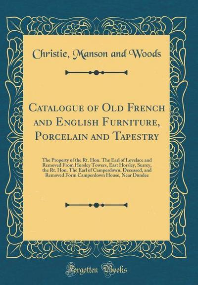 Catalogue of Old French and English Furniture, Porcelain and Tapestry: The Property of the Rt. Hon. the Earl of Lovelace and Removed from Horsley Towe