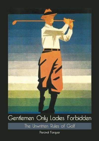 Gentlemen Only Ladies Forbidden: The Unwritten Rules of Golf
