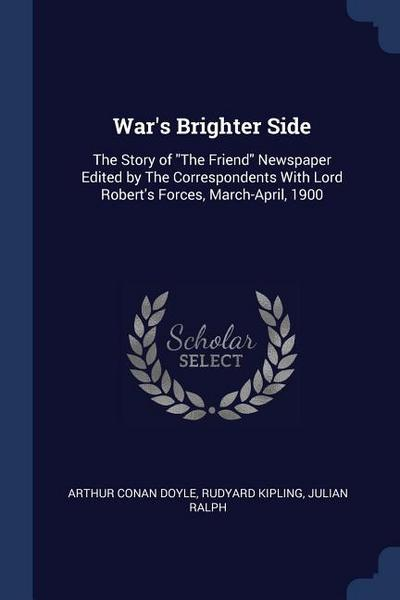 War's Brighter Side: The Story of the Friend Newspaper Edited by the Correspondents with Lord Robert's Forces, March-April, 1900