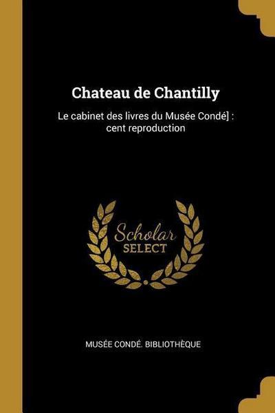 Chateau de Chantilly: Le Cabinet Des Livres Du Musée Condé]: Cent Reproduction
