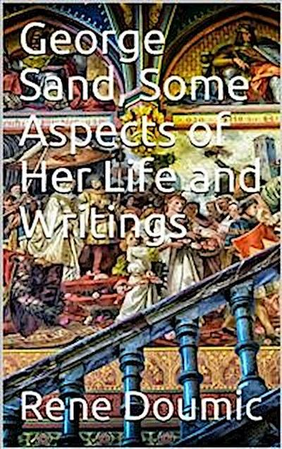 George Sand: Some Aspects of Her Life and Writings