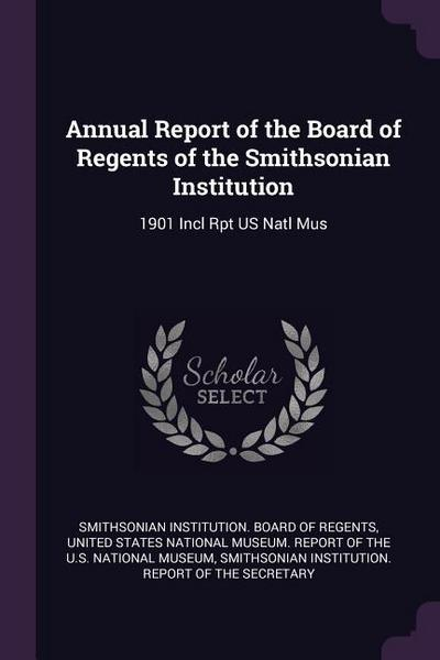 Annual Report of the Board of Regents of the Smithsonian Institution: 1901 Incl Rpt Us Natl Mus