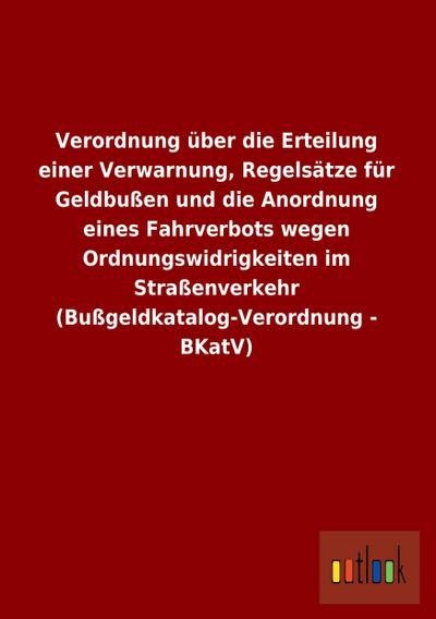 Verordnung über die Erteilung einer Verwarnung, Regelsätze für Geldbußen und die Anordnung eines Fahrverbots wegen Ordnungswidrigkeiten im Straßenverkehr (Bußgeldkatalog-Verordnung - BKatV)