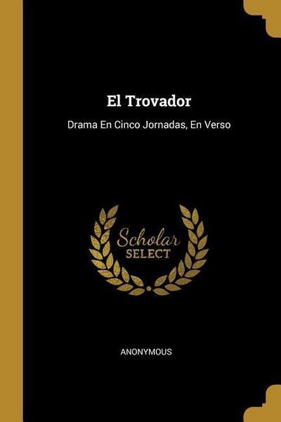 El Trovador: Drama En Cinco Jornadas, En Verso