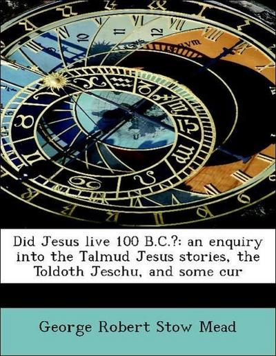 Did Jesus live 100 B.C.?: an enquiry into the Talmud Jesus stories, the Toldoth Jeschu, and some cur