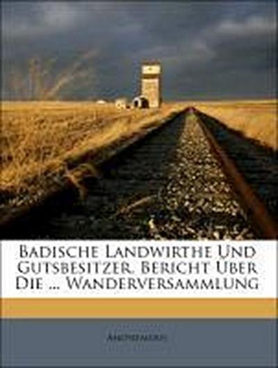 Badische Landwirthe Und Gutsbesitzer. Bericht Über Die ... Wanderversammlung