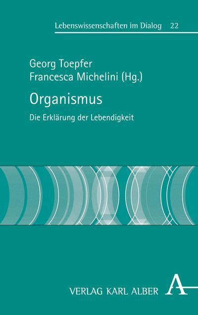 Organismus: Die Erklärbarkeit des Lebendigen (Lebenswissenschaften im Dialog)
