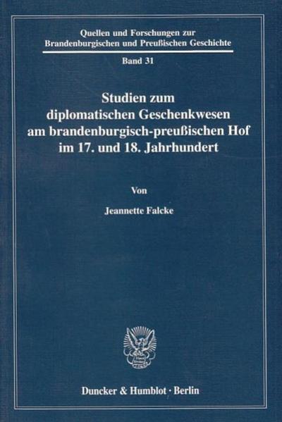 Studien zum diplomatischen Geschenkwesen am brandenburgisch-preussischen Hof im 17. und 18. Jahrhundert